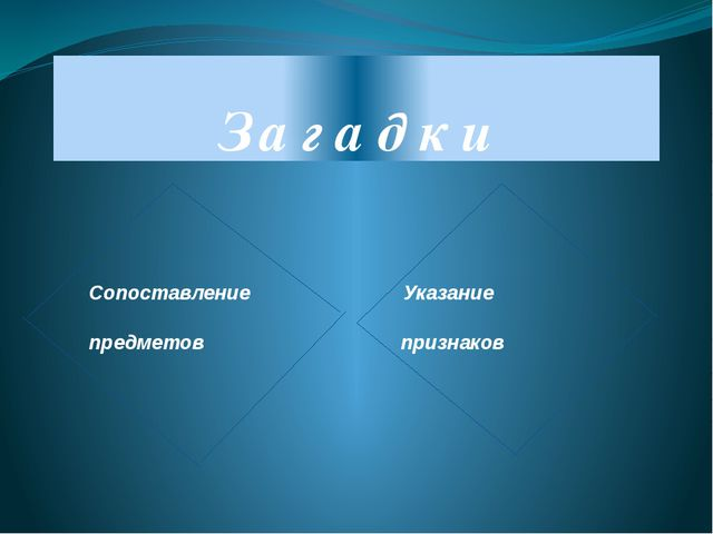 З а г а д к и Сопоставление Указание предметов признаков