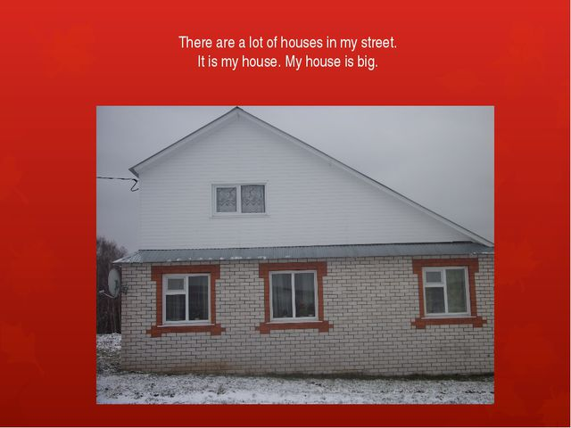 There are a lot of houses in my street. It is my house. My house is big.