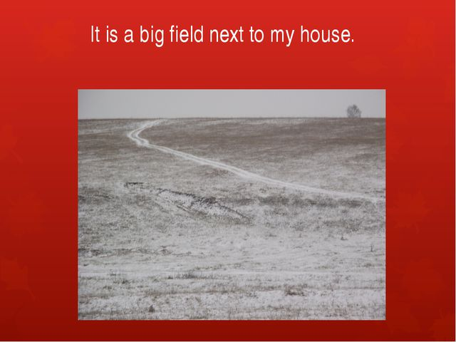 It is a big field next to my house.