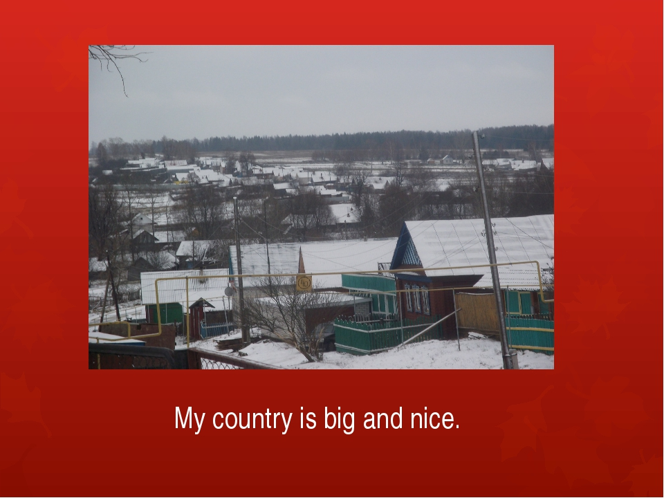 My country is big and nice.