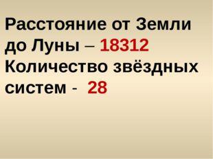 Расстояние от Земли до Луны – 18312 Количество звёздных систем - 28