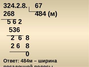 324.2.8. 67 268 484 (м) 5 6 2 536 2 6 8 2 6 8 0 Ответ: 484м – ширина посадочн