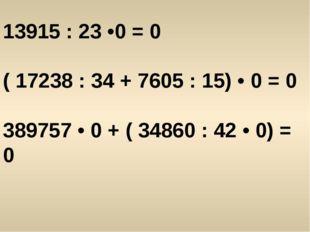 13915 : 23 •0 = 0 ( 17238 : 34 + 7605 : 15) • 0 = 0 389757 • 0 + ( 34860 : 42