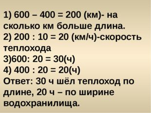 1) 600 – 400 = 200 (км)- на сколько км больше длина. 2) 200 : 10 = 20 (км/ч)-
