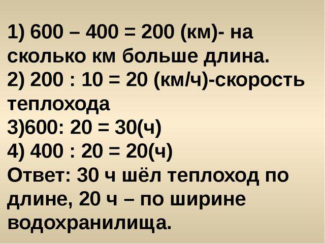 1) 600 – 400 = 200 (км)- на сколько км больше длина. 2) 200 : 10 = 20 (км/ч)-...