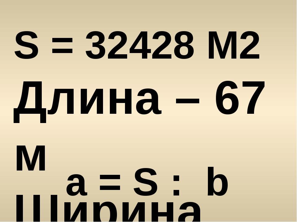 S = 32428 М2 Длина – 67 м Ширина - ? а = S : b