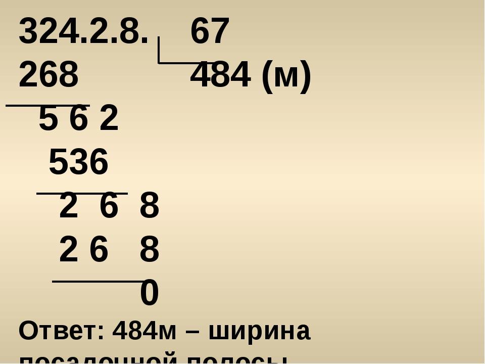 324.2.8. 67 268 484 (м) 5 6 2 536 2 6 8 2 6 8 0 Ответ: 484м – ширина посадочн...