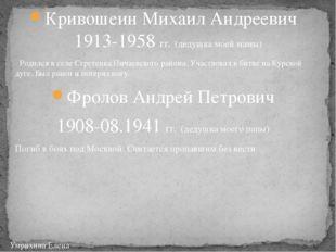 Кривошеин Михаил Андреевич 1913-1958 гг. (дедушка моей мамы) Родился в селе С