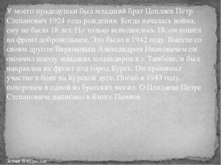 У моего прадедушки был младший брат Цепляев Пётр Степанович 1924 года рождени