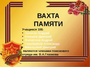 ВАХТА ПАМЯТИ Учащиеся 10Б Зологин Андрей Клинков Дмитрий Филиппов Андрей Сере