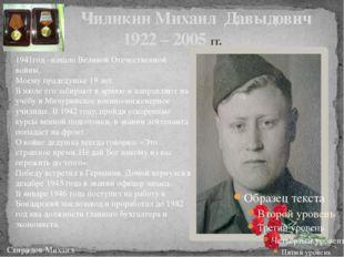 Чиликин Михаил Давыдович 1922 – 2005 гг. Свиридов Михаил 1941год –начало Вел