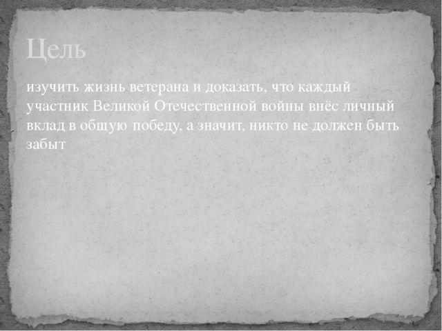 изучить жизнь ветерана и доказать, что каждый участник Великой Отечественной...