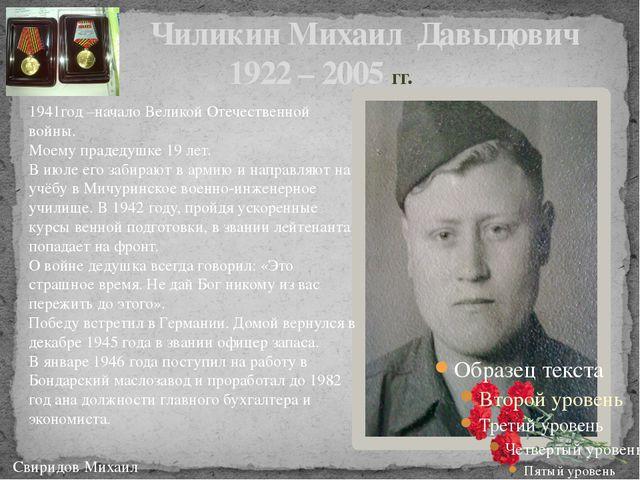 Чиликин Михаил Давыдович 1922 – 2005 гг. Свиридов Михаил 1941год –начало Вел...