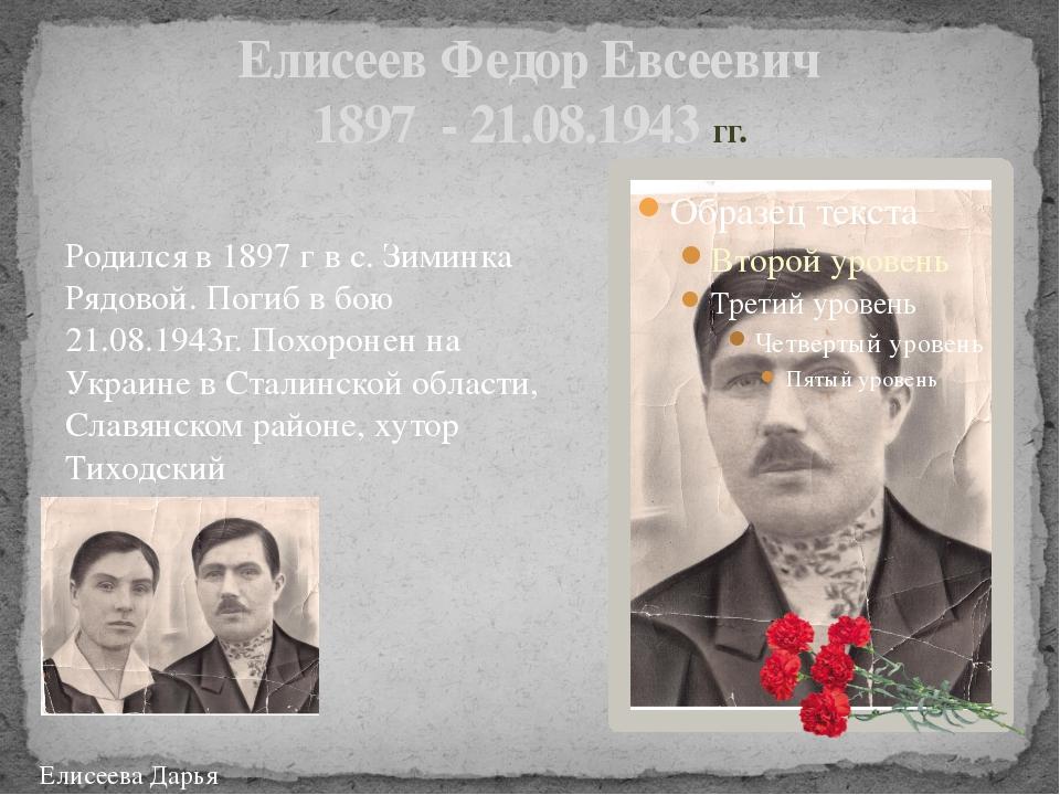 Елисеев Федор Евсеевич 1897 - 21.08.1943 гг. Родился в 1897 г в с. Зиминка Ря...