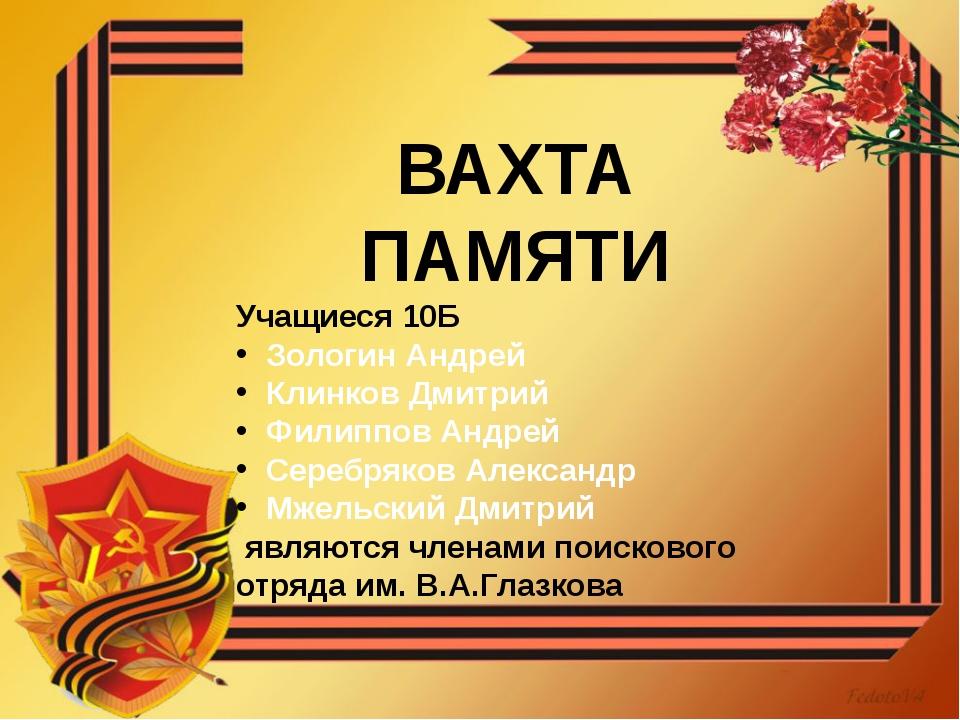 ВАХТА ПАМЯТИ Учащиеся 10Б Зологин Андрей Клинков Дмитрий Филиппов Андрей Сере...