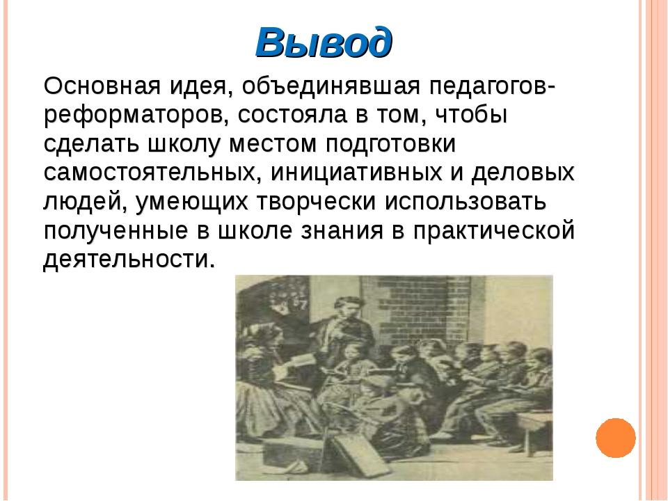 Вывод Основная идея, объединявшая педагогов-реформаторов, состояла в том, что...