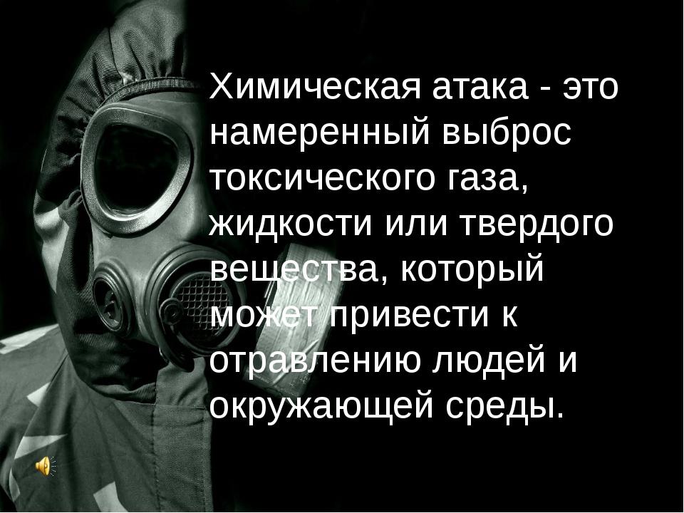 Химическая атака - это намеренный выброс токсического газа, жидкости или твер...