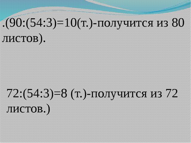 .(90:(54:3)=10(т.)-получится из 80 листов). 72:(54:3)=8 (т.)-получится из 72...