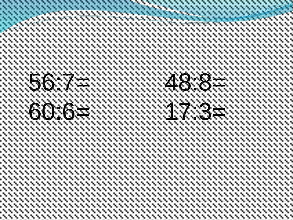 56:7= 48:8= 60:6= 17:3=