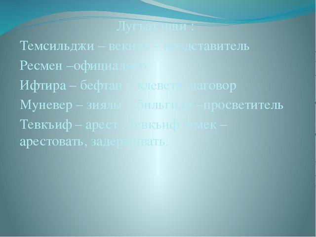Лугъат иши : Темсильджи – векиль – представитель Ресмен –официально Ифтира –...