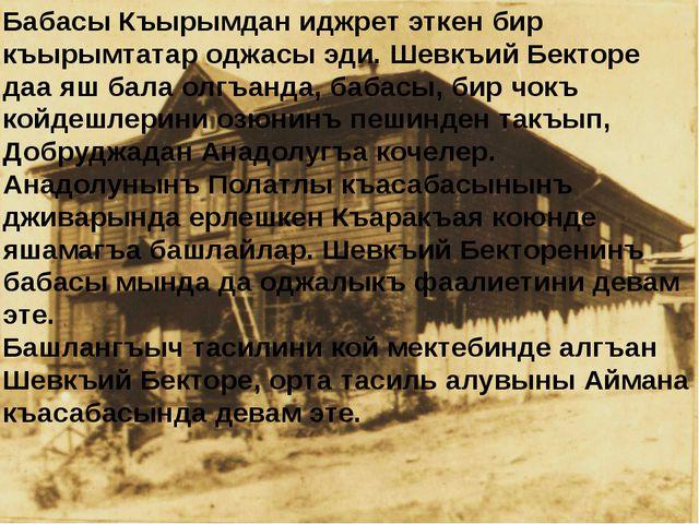 Бабасы Къырымдан иджрет эткен бир къырымтатар оджасы эди. Шевкъий Бекторе даа...