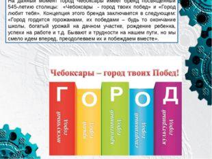 На данный момент город Чебоксары имеет бренд посвященный 545-летию столицы: