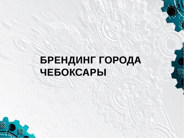 БРЕНДИНГ ГОРОДА ЧЕБОКСАРЫ