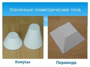 Усеченные геометрические тела Конусы Пирамида