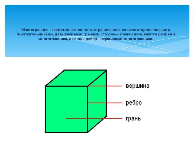 Многогранник - геометрическое тело, ограниченное со всех сторон плоскими мног...