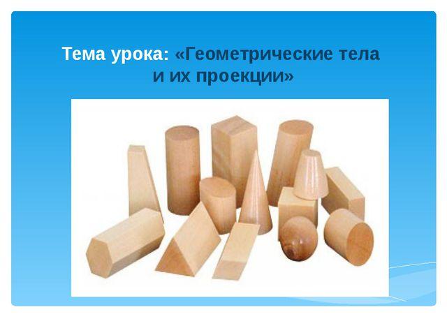 Тема урока: «Геометрические тела и их проекции»