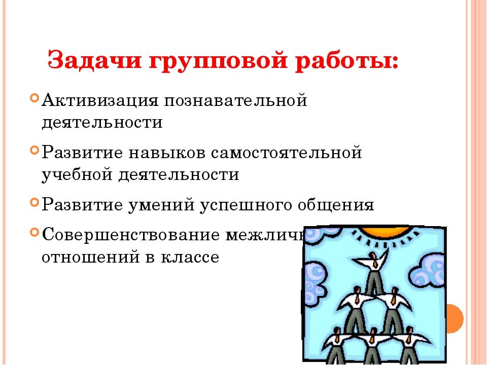 Задачи групповой работы: Активизация познавательной деятельности Развитие нав...