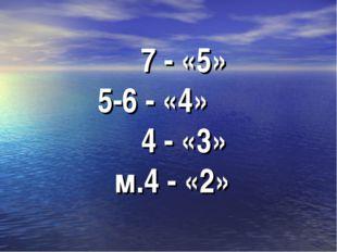7 - «5» 5-6 - «4» 4 - «3» м.4 - «2»