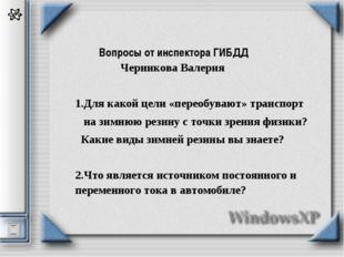 Вопросы от инспектора ГИБДД  Черникова Валерия  1.Для какой цели «переобув