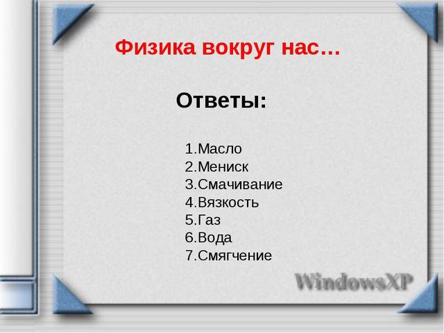 Физика вокруг нас… Ответы: 1.Масло 2.Мениск 3.Смачивание 4.Вязкость 5.Газ 6.В...