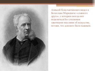 Алексей Константинович видел в Болеславе Маркевиче «славного друга», с которы