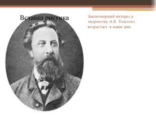 Закономерный интерес к творчеству А.К. Толстого возрастает в наши дни.