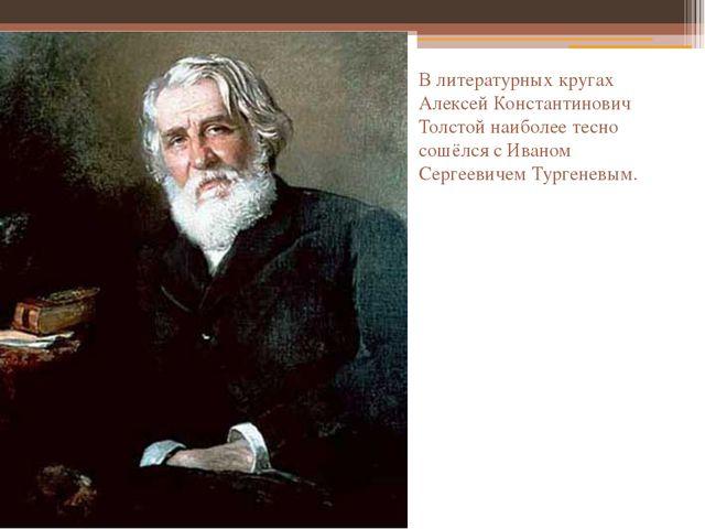 В литературных кругах Алексей Константинович Толстой наиболее тесно сошёлся с...
