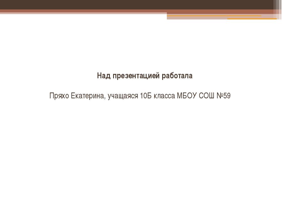 Над презентацией работала Пряхо Екатерина, учащаяся 10Б класса МБОУ СОШ №59