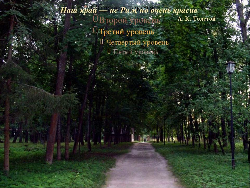 Наш край — не Рим, но очень красив А. К. Толстой Наш край — не Рим, но очень...