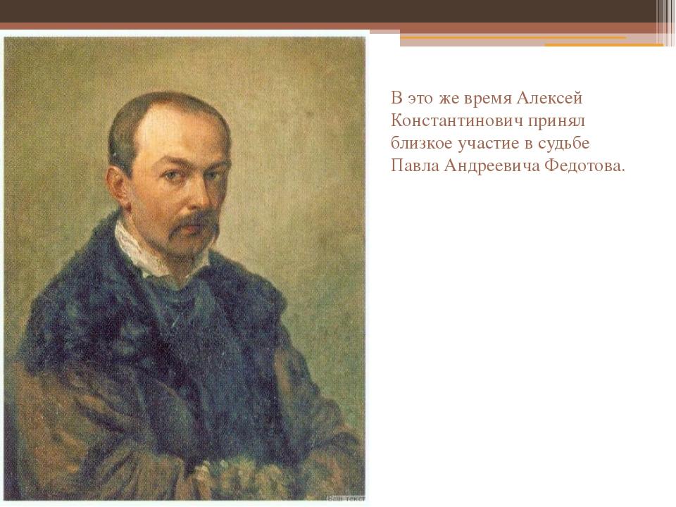 В это же время Алексей Константинович принял близкое участие в судьбе Павла А...