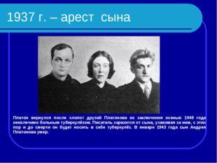 1937 г. – арест сына Платон вернулся после хлопот друзей Платонова из заключе