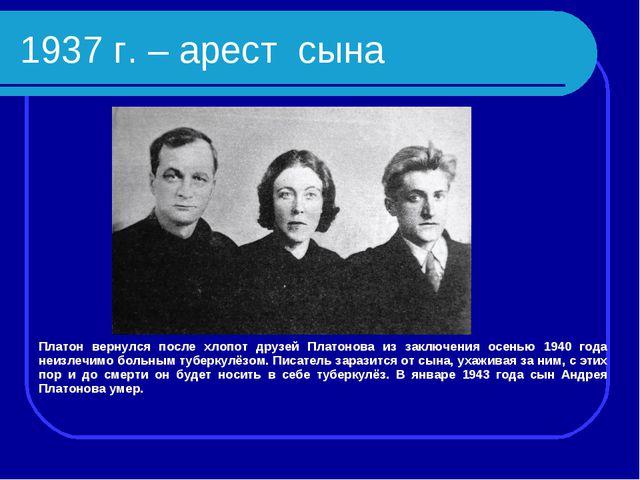 1937 г. – арест сына Платон вернулся после хлопот друзей Платонова из заключе...