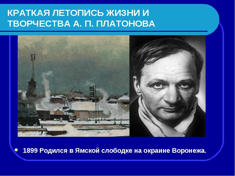 КРАТКАЯ ЛЕТОПИСЬ ЖИЗНИ И ТВОРЧЕСТВА А. П. ПЛАТОНОВА 1899 Родился в Ямской сло...