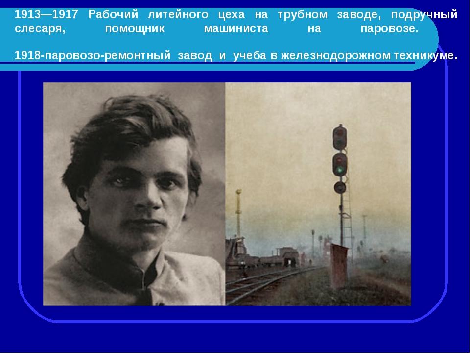 1913—1917 Рабочий литейного цеха на трубном заводе, подручный слесаря, помощн...
