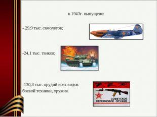 в 1943г. выпущено: - 29,9 тыс. самолетов; -24,1 тыс. танков; -130,3 тыс. оруд