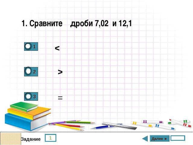 < 1 Задание > = Далее ► 1. Сравните дроби 7,02 и 12,1