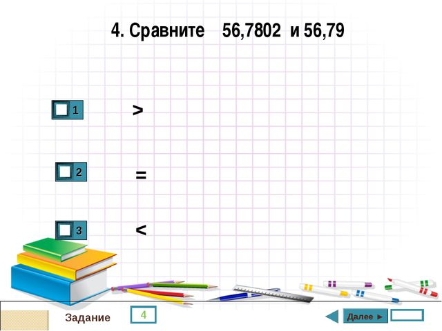 4 Задание 4. Сравните 56,7802 и 56,79 > = < Далее ►