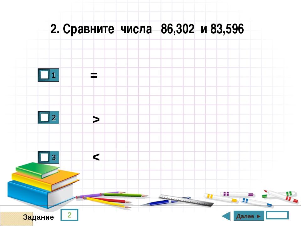 2 Задание 2. Сравните числа 86,302 и 83,596 = > < Далее ►