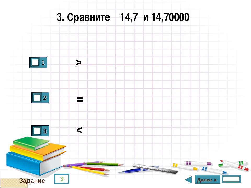 3 Задание 3. Сравните 14,7 и 14,70000 > = < Далее ►