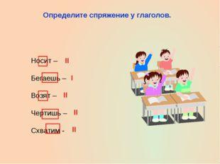 Определите спряжение у глаголов. Носит – Бегаешь – Возят – Чертишь – Схватим